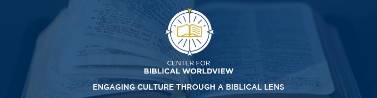 Center for Biblical Worlview - engaging culture through a biblical lens