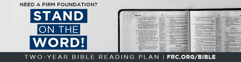 Need a firm foundation? Stand on the Word. Clic here for FRC's two-year Bible Reading Plan or visit frc.org/bible