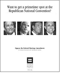 HRC ad in Roll Call newspaper which features pictures of Schwarzenegger, McCain, Pataki, and Giuliani and asks, 'Want to get a prime time spot at the Republican National Convention?' and answers: 'Oppose the Federal Marriage Amendment.'